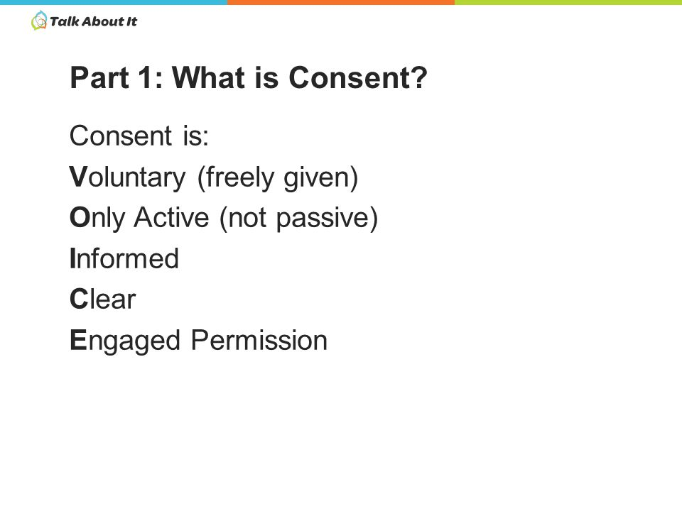 Consent is: Voluntary (freely given) Only Active (not passive) Informed Clear Engaged Permission Part 1: What is Consent?