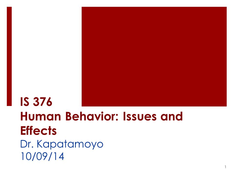 IS 376 Human Behavior: Issues and Effects Dr. Kapatamoyo 10/09/14 1