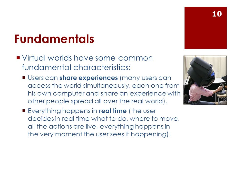 Fundamentals  Virtual worlds have some common fundamental characteristics:  Users can share experiences (many users can access the world simultaneously, each one from his own computer and share an experience with other people spread all over the real world).