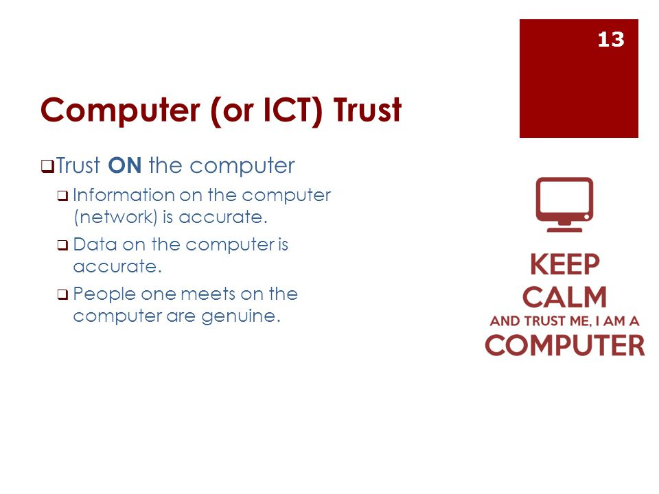 Computer (or ICT) Trust  Trust ON the computer  Information on the computer (network) is accurate.