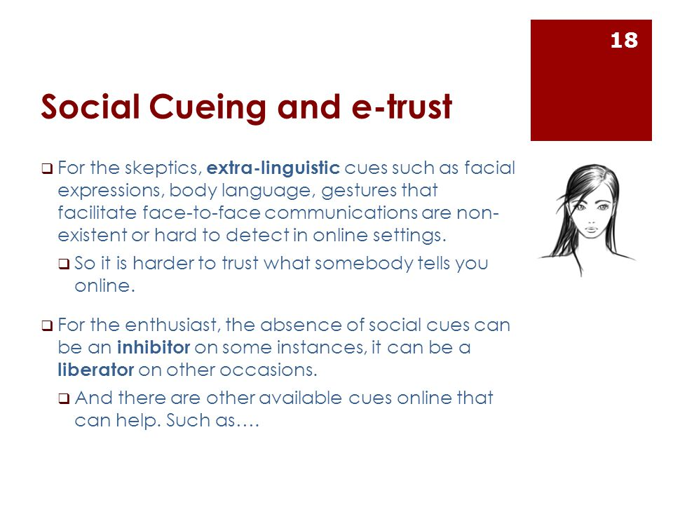 Social Cueing and e-trust  For the skeptics, extra-linguistic cues such as facial expressions, body language, gestures that facilitate face-to-face communications are non- existent or hard to detect in online settings.