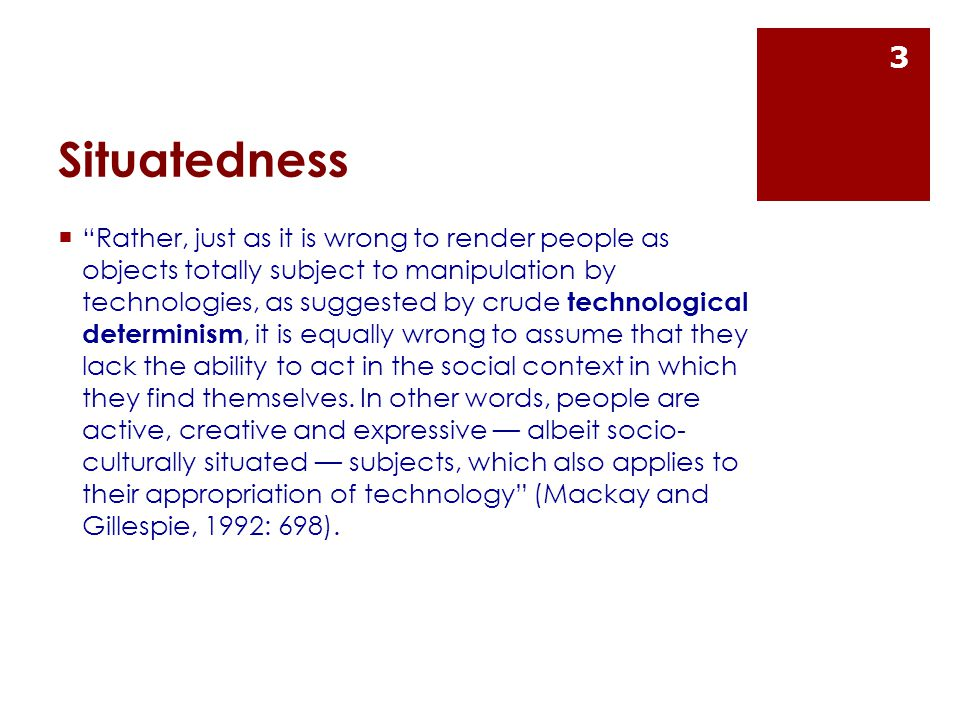 Situatedness  Rather, just as it is wrong to render people as objects totally subject to manipulation by technologies, as suggested by crude technological determinism, it is equally wrong to assume that they lack the ability to act in the social context in which they find themselves.