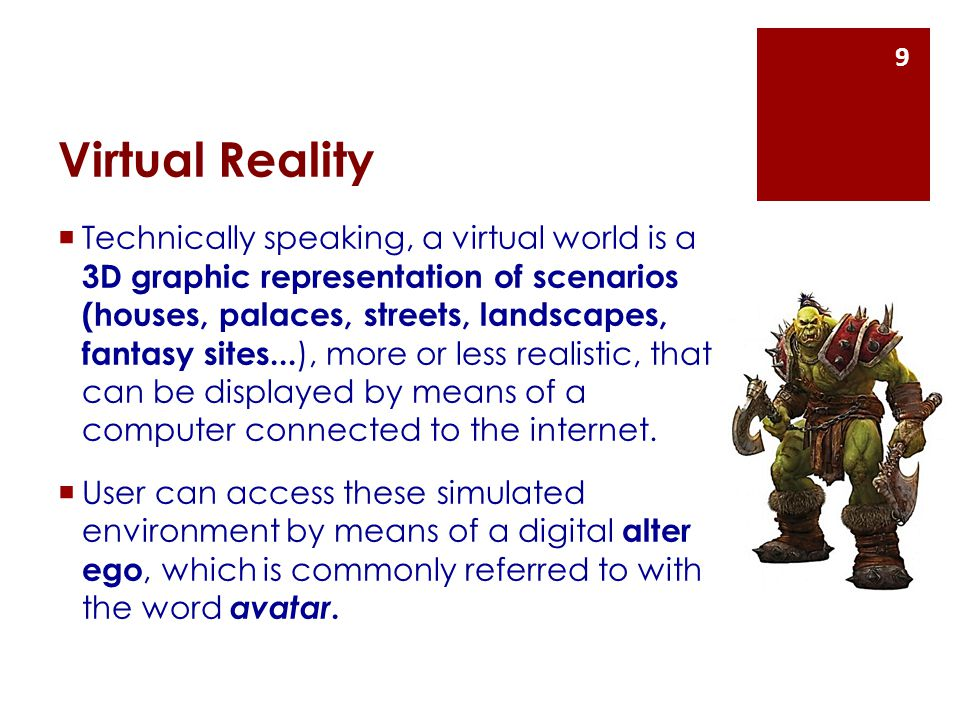 Virtual Reality  Technically speaking, a virtual world is a 3D graphic representation of scenarios (houses, palaces, streets, landscapes, fantasy sites...