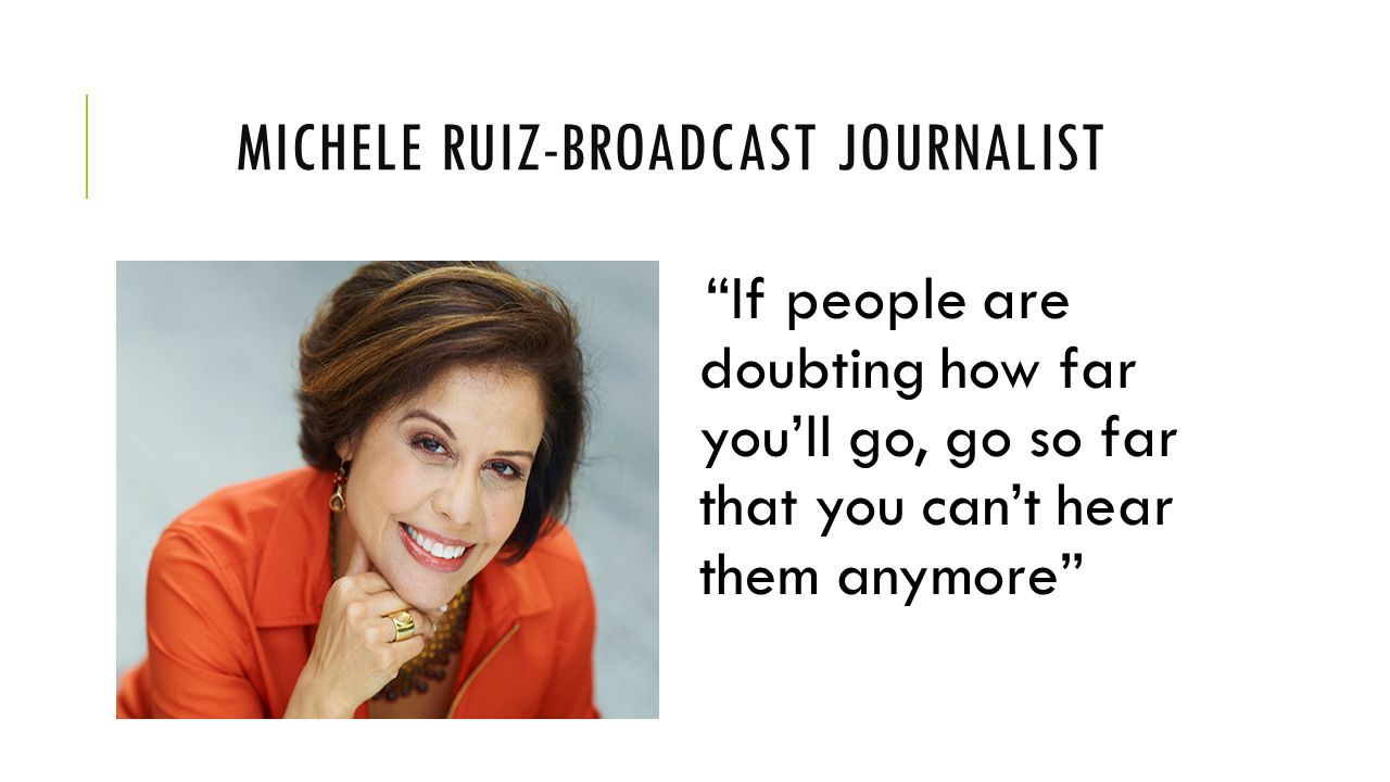 MICHELE RUIZ-BROADCAST JOURNALIST If people are doubting how far you'll go, go so far that you can't hear them anymore