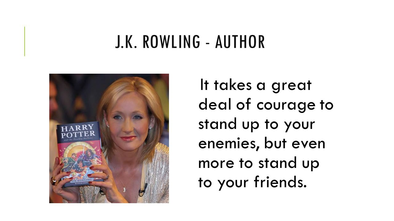 J.K. ROWLING - AUTHOR It takes a great deal of courage to stand up to your enemies, but even more to stand up to your friends.