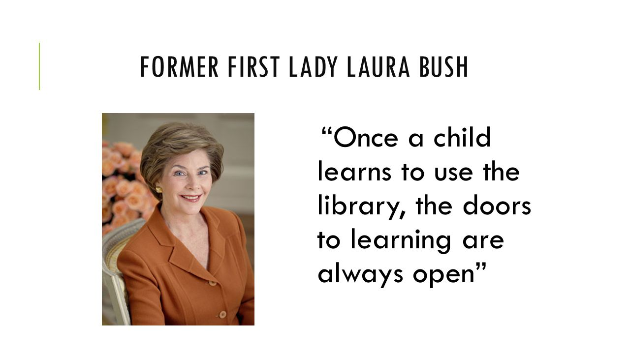 FORMER FIRST LADY LAURA BUSH Once a child learns to use the library, the doors to learning are always open