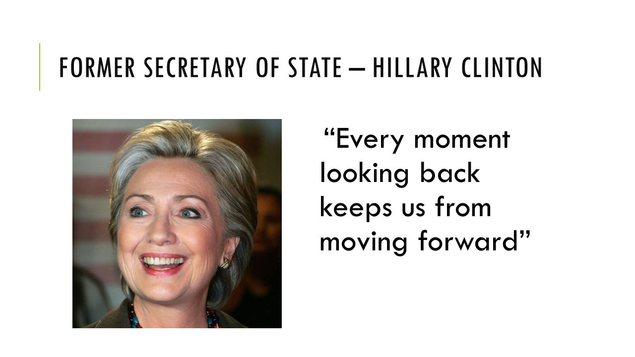 FORMER SECRETARY OF STATE – HILLARY CLINTON Every moment looking back keeps us from moving forward