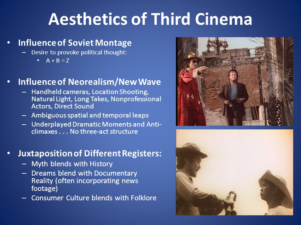 Aesthetics of Third Cinema Influence of Soviet Montage – Desire to provoke political thought: A + B = Z Influence of Neorealism/New Wave – Handheld cameras, Location Shooting, Natural Light, Long Takes, Nonprofessional Actors, Direct Sound – Ambiguous spatial and temporal leaps – Underplayed Dramatic Moments and Anti- climaxes...