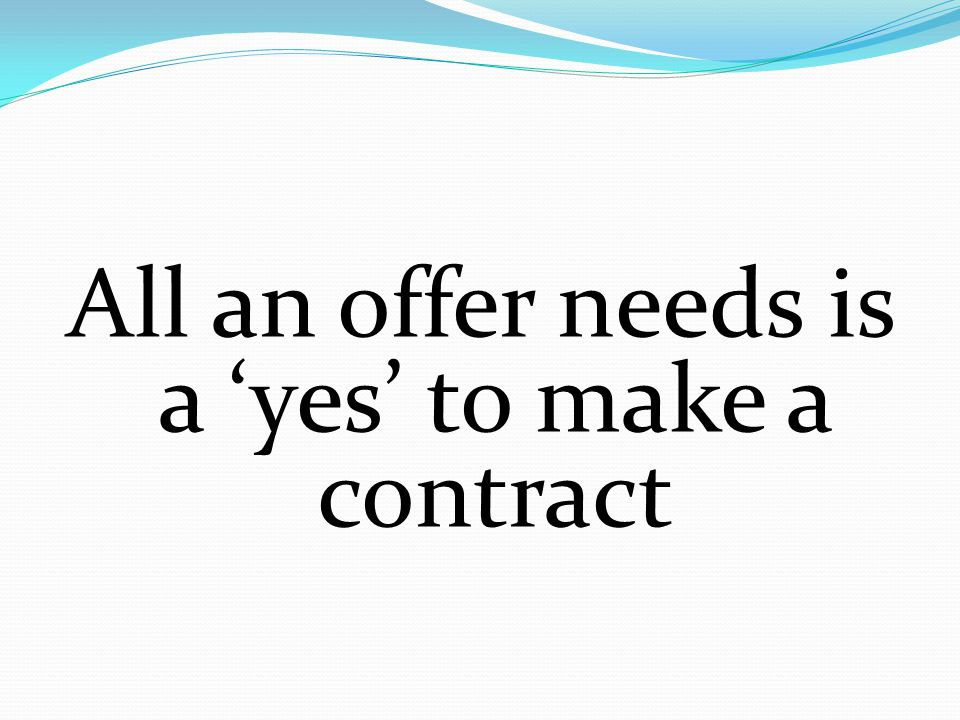 All an offer needs is a 'yes' to make a contract
