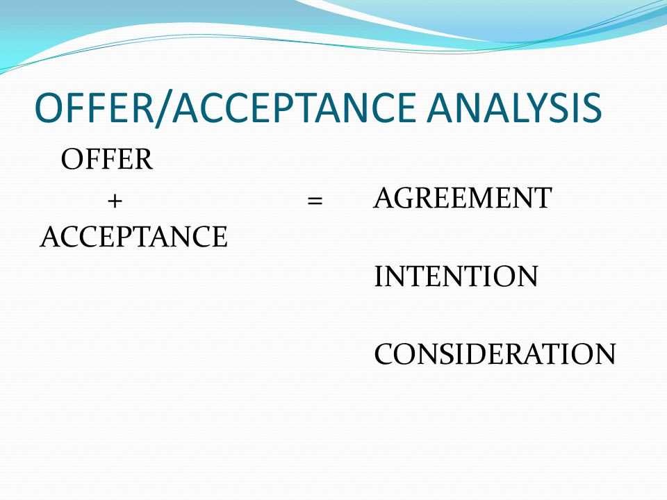 OFFER/ACCEPTANCE ANALYSIS OFFER +=AGREEMENT ACCEPTANCE INTENTION CONSIDERATION