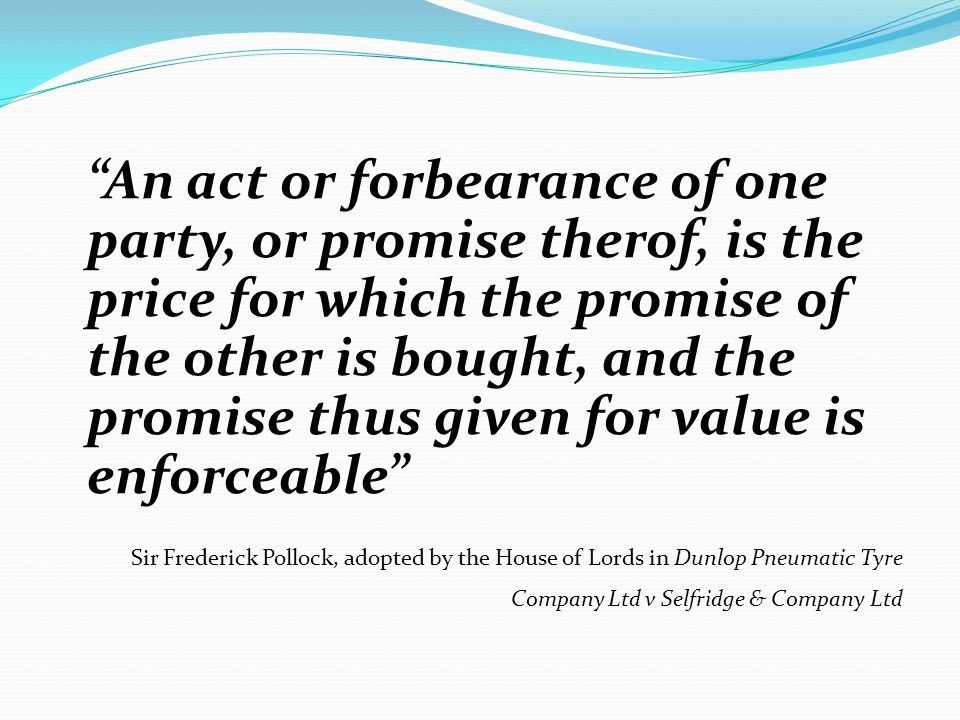 """An act or forbearance of one party, or promise therof, is the price for which the promise of the other is bought, and the promise thus given for valu"