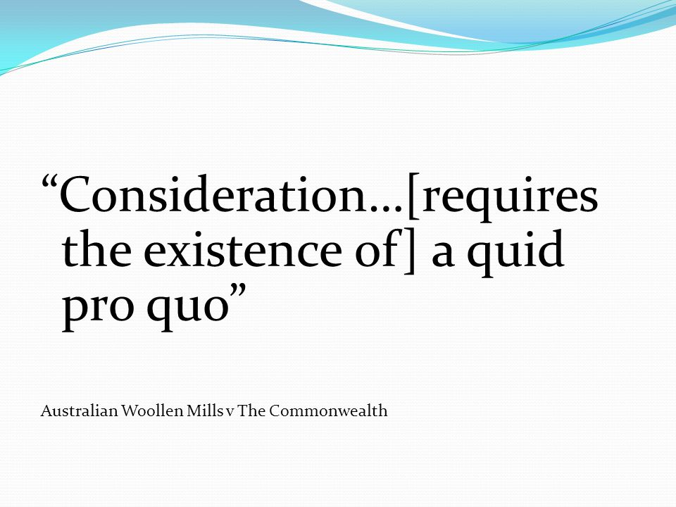 """Consideration…[requires the existence of] a quid pro quo"" Australian Woollen Mills v The Commonwealth"