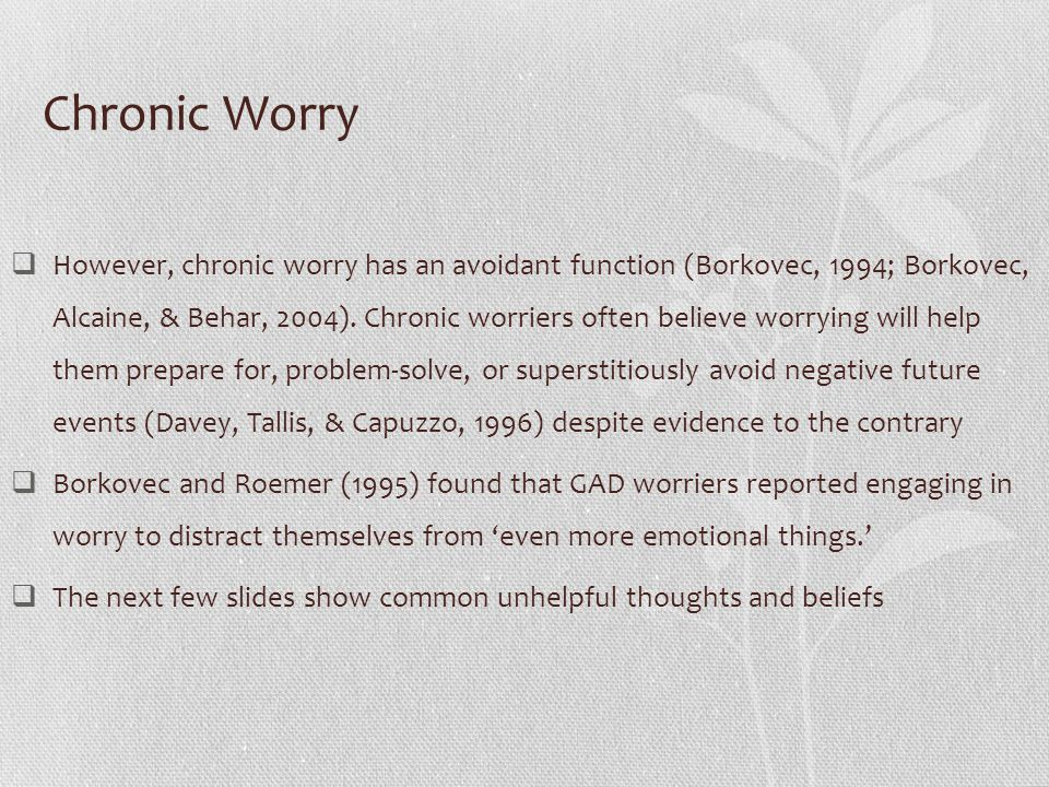 Why Worry?  Worry primarily involves thinking or self-talk (Borkovec & Inz, 1990)  This kind of internal verbal behaviour is one of the most highly