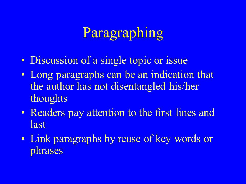 Paragraphing Discussion of a single topic or issue Long paragraphs can be an indication that the author has not disentangled his/her thoughts Readers pay attention to the first lines and last Link paragraphs by reuse of key words or phrases