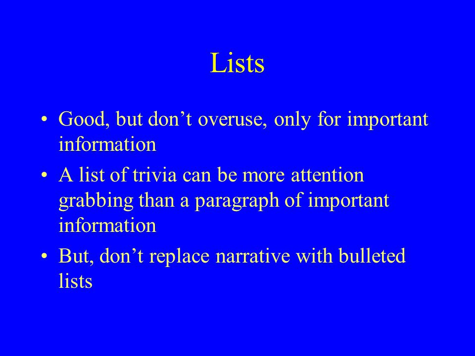 Lists Good, but don't overuse, only for important information A list of trivia can be more attention grabbing than a paragraph of important information But, don't replace narrative with bulleted lists
