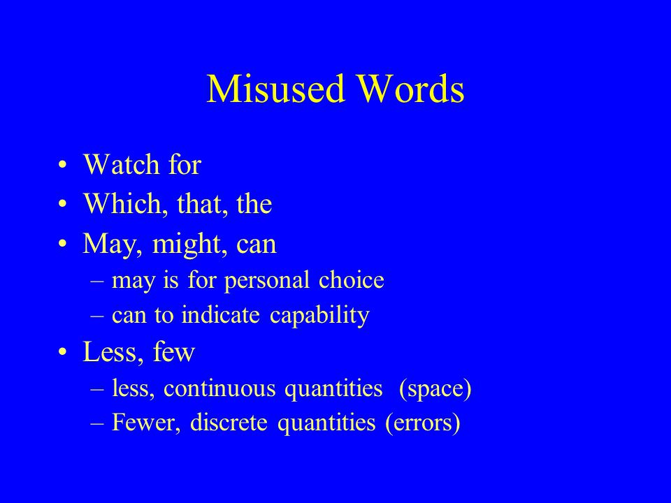 Misused Words Watch for Which, that, the May, might, can –may is for personal choice –can to indicate capability Less, few –less, continuous quantities (space) –Fewer, discrete quantities (errors)