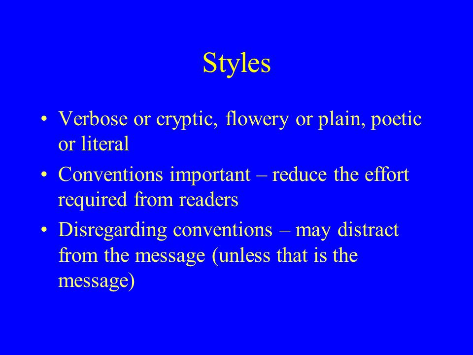 Styles Verbose or cryptic, flowery or plain, poetic or literal Conventions important – reduce the effort required from readers Disregarding conventions – may distract from the message (unless that is the message)