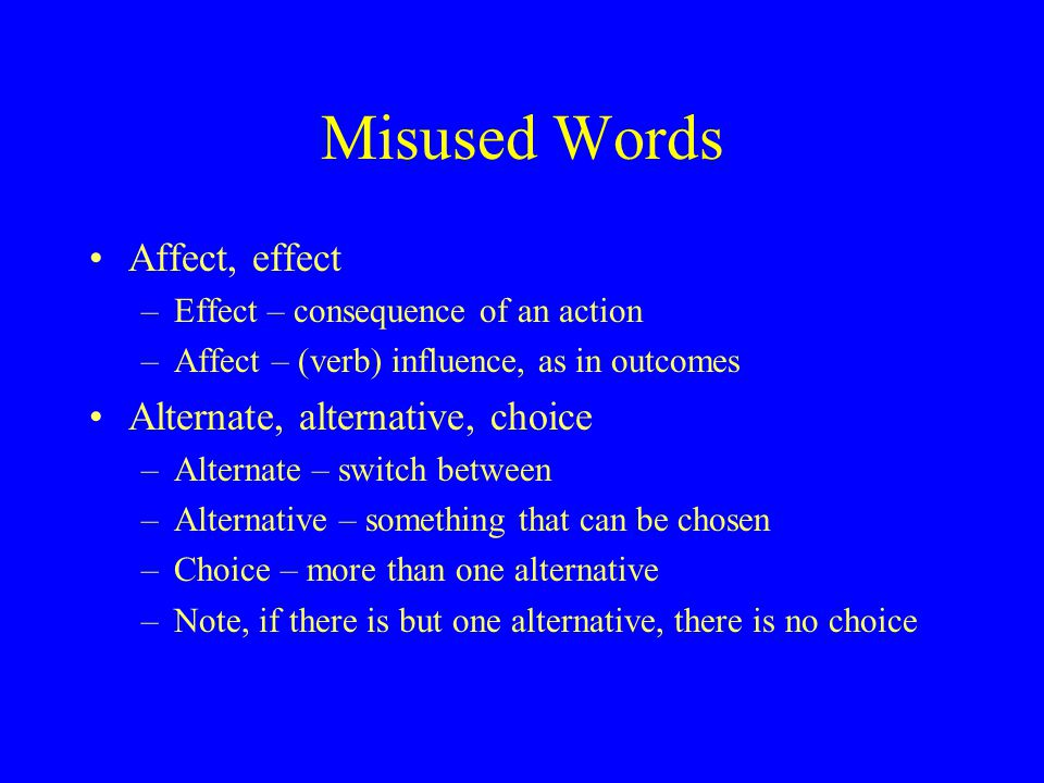 Misused Words Affect, effect –Effect – consequence of an action –Affect – (verb) influence, as in outcomes Alternate, alternative, choice –Alternate – switch between –Alternative – something that can be chosen –Choice – more than one alternative –Note, if there is but one alternative, there is no choice