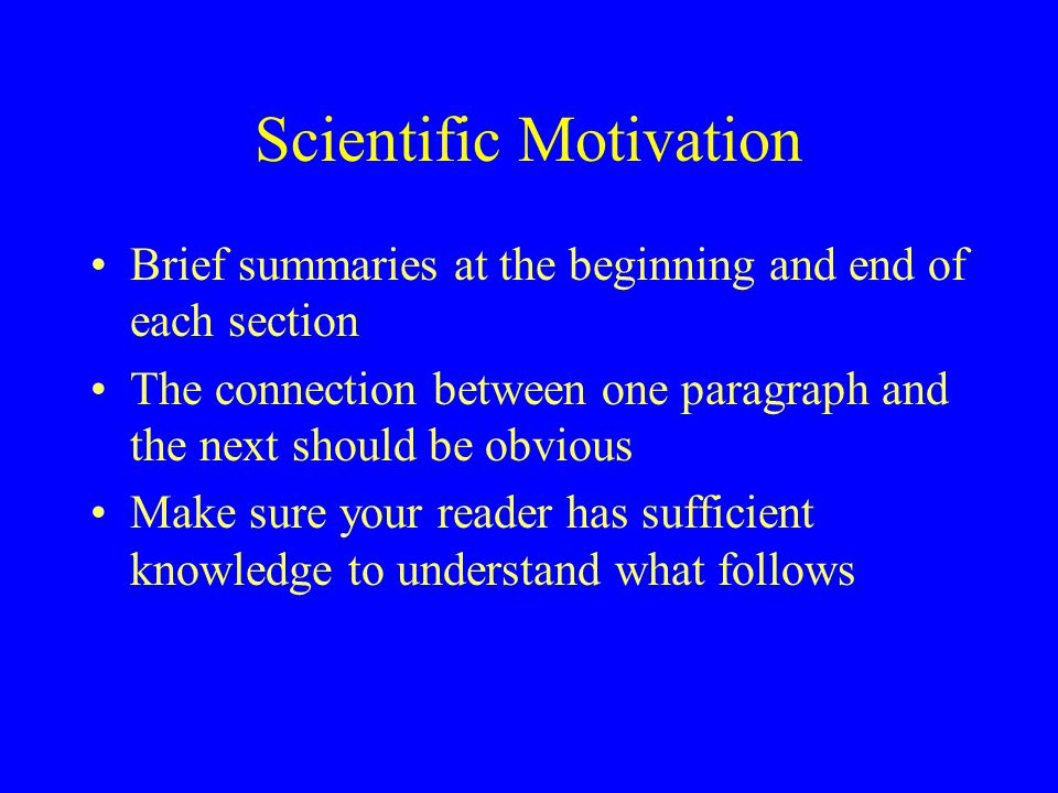 Scientific Motivation Brief summaries at the beginning and end of each section The connection between one paragraph and the next should be obvious Make sure your reader has sufficient knowledge to understand what follows
