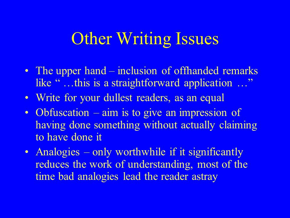 Other Writing Issues The upper hand – inclusion of offhanded remarks like …this is a straightforward application … Write for your dullest readers, as an equal Obfuscation – aim is to give an impression of having done something without actually claiming to have done it Analogies – only worthwhile if it significantly reduces the work of understanding, most of the time bad analogies lead the reader astray