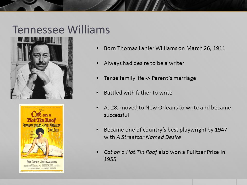 Tennessee Williams Born Thomas Lanier Williams on March 26, 1911 Always had desire to be a writer Tense family life -> Parent's marriage Battled with father to write At 28, moved to New Orleans to write and became successful Became one of country's best playwright by 1947 with A Streetcar Named Desire Cat on a Hot Tin Roof also won a Pulitzer Prize in 1955