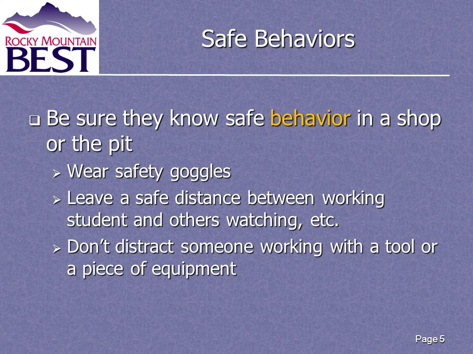 Safe Behaviors  Be sure they know safe behavior in a shop or the pit  Wear safety goggles  Leave a safe distance between working student and others watching, etc.