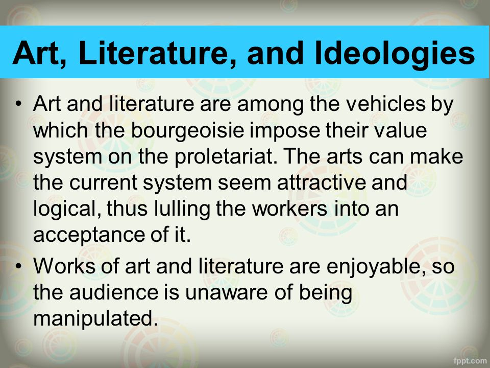 Art, Literature, and Ideologies Art and literature are among the vehicles by which the bourgeoisie impose their value system on the proletariat.