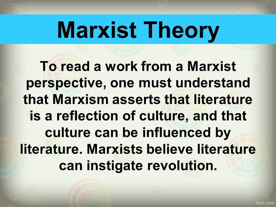 Marxist Theory To read a work from a Marxist perspective, one must understand that Marxism asserts that literature is a reflection of culture, and that culture can be influenced by literature.