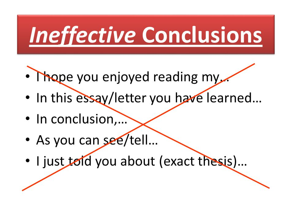 I hope you enjoyed reading my… In this essay/letter you have learned… In conclusion,… As you can see/tell… I just told you about (exact thesis)… Ineffective Conclusions