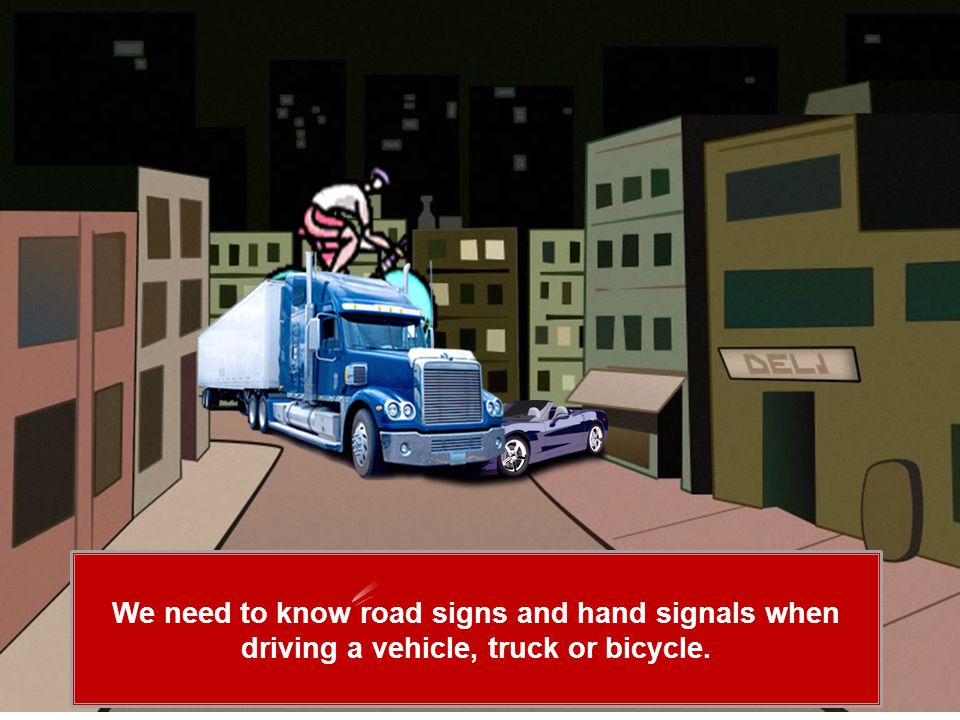 We need to know road signs and hand signals when driving a vehicle, truck or bicycle.
