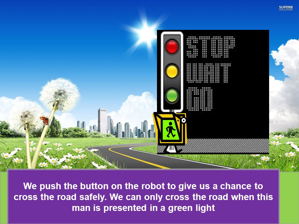 We push the button on the robot to give us a chance to cross the road safely.