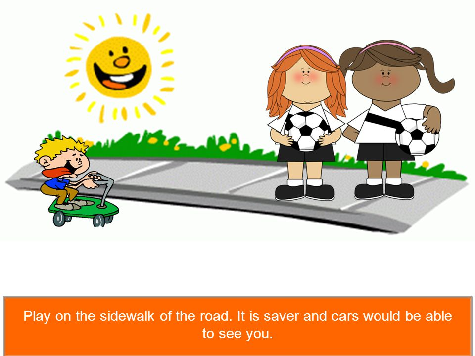 Play on the sidewalk of the road. It is saver and cars would be able to see you.