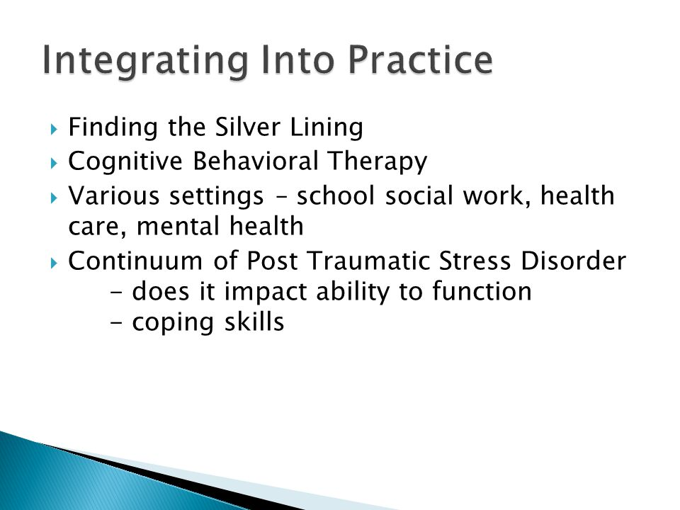  Finding the Silver Lining  Cognitive Behavioral Therapy  Various settings – school social work, health care, mental health  Continuum of Post Tra