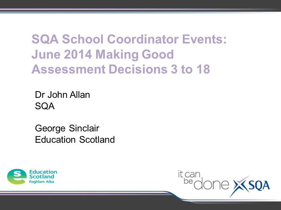 SQA School Coordinator Events: June 2014 Making Good Assessment Decisions 3 to 18 Dr John Allan SQA George Sinclair Education Scotland