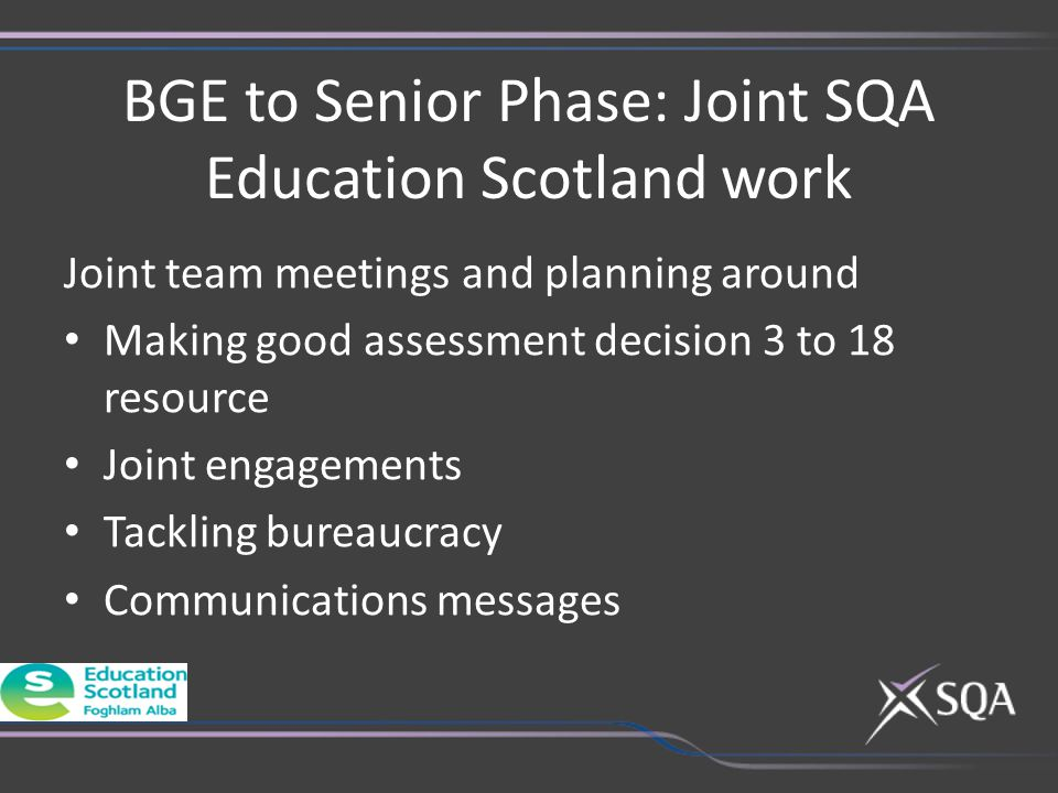 BGE to Senior Phase: Joint SQA Education Scotland work Joint team meetings and planning around Making good assessment decision 3 to 18 resource Joint engagements Tackling bureaucracy Communications messages