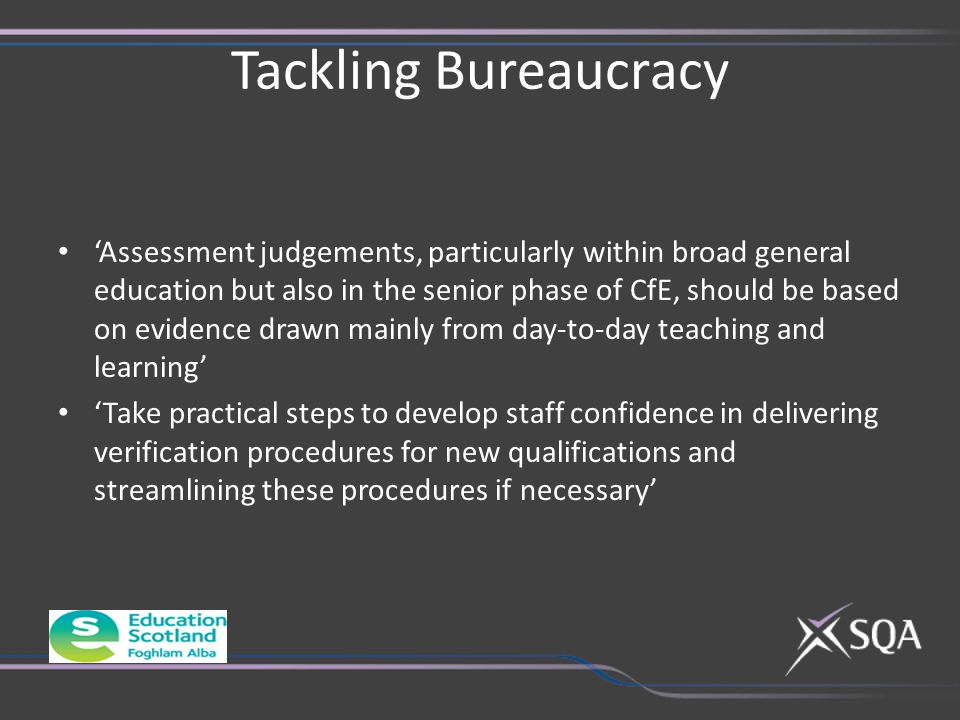 Tackling Bureaucracy 'Assessment judgements, particularly within broad general education but also in the senior phase of CfE, should be based on evidence drawn mainly from day-to-day teaching and learning' 'Take practical steps to develop staff confidence in delivering verification procedures for new qualifications and streamlining these procedures if necessary'