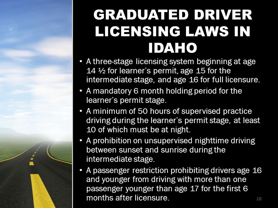 GRADUATED DRIVER LICENSING LAWS IN IDAHO A three-stage licensing system beginning at age 14 ½ for learner's permit, age 15 for the intermediate stage, and age 16 for full licensure.