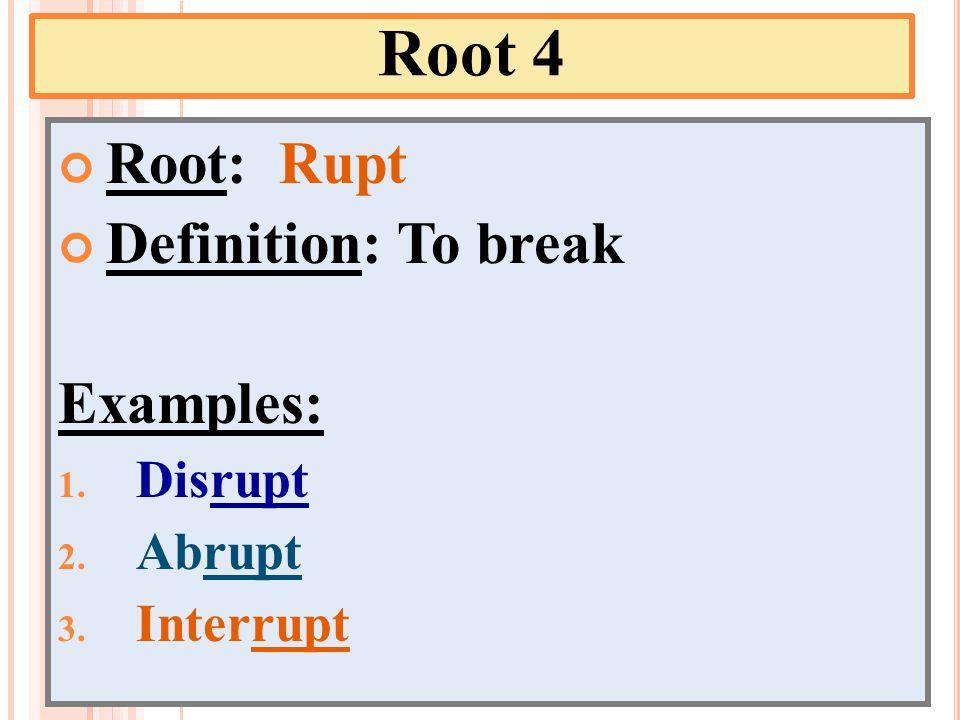 Root 4 Root: Rupt Definition: To break Examples: 1. Disrupt 2. Abrupt 3. Interrupt