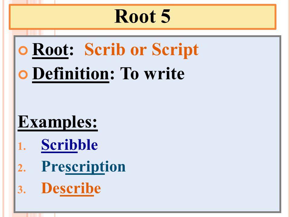 Root 5 Root: Scrib or Script Definition: To write Examples: 1. Scribble 2. Prescription 3. Describe