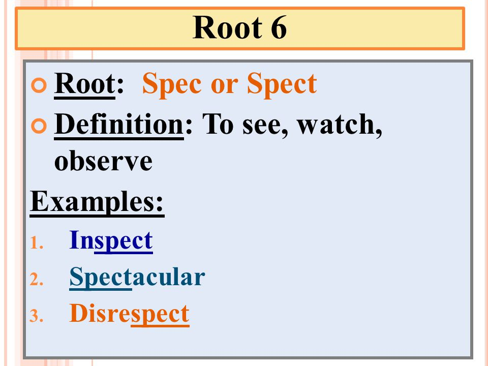 Root 6 Root: Spec or Spect Definition: To see, watch, observe Examples: 1.
