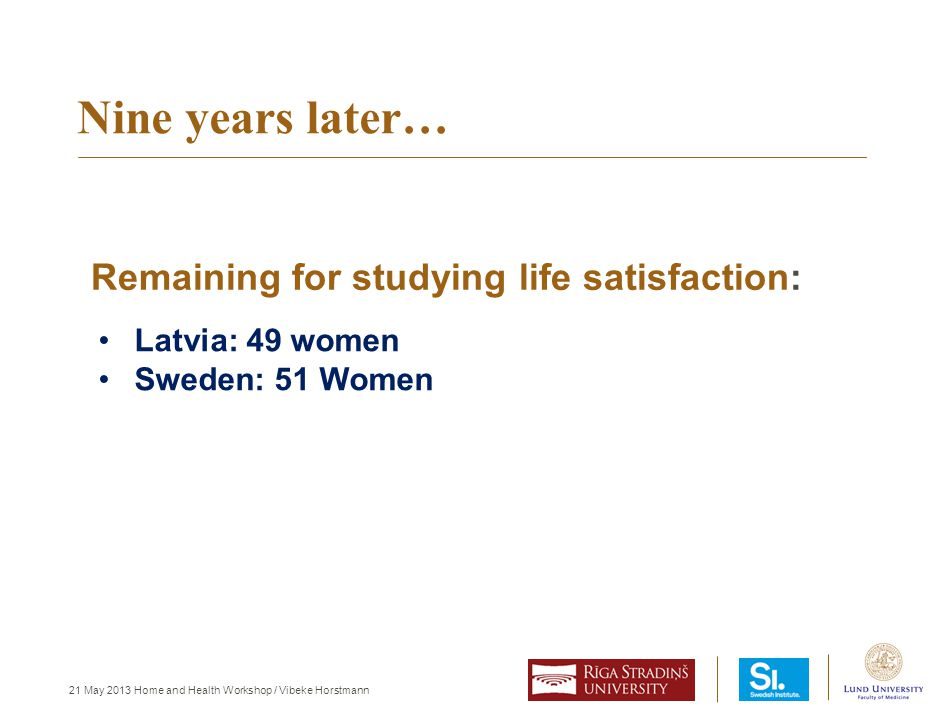 21 May 2013 Home and Health Workshop / Vibeke Horstmann Nine years later… Latvia: 49 women Sweden: 51 Women Remaining for studying life satisfaction: