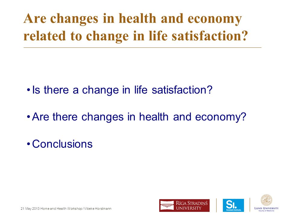 21 May 2013 Home and Health Workshop / Vibeke Horstmann Are changes in health and economy related to change in life satisfaction? Is there a change in