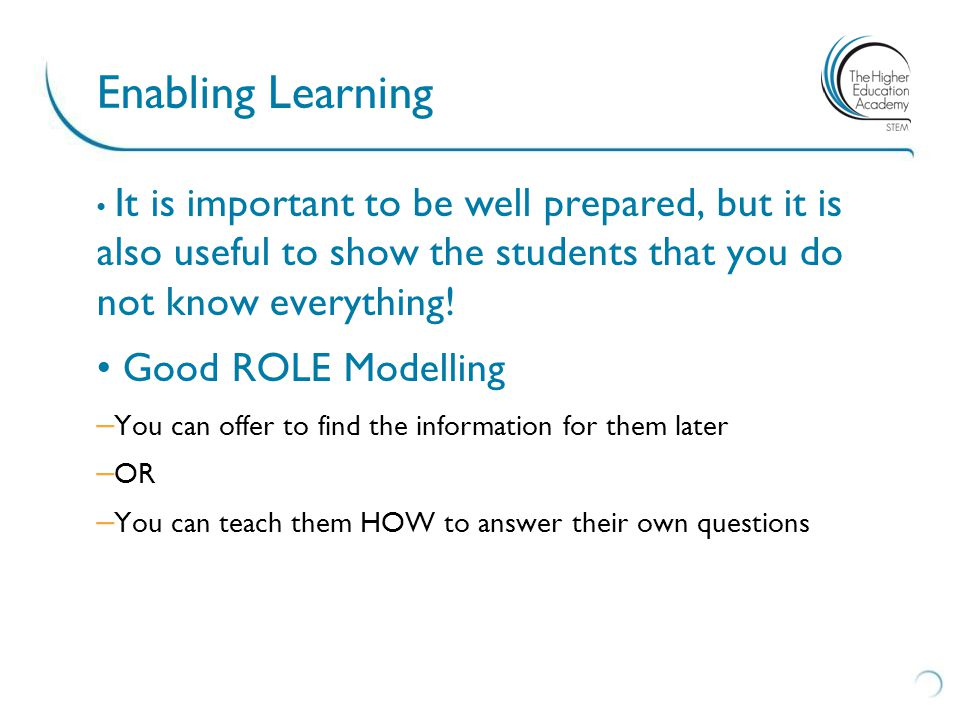 Enabling Learning It is important to be well prepared, but it is also useful to show the students that you do not know everything.