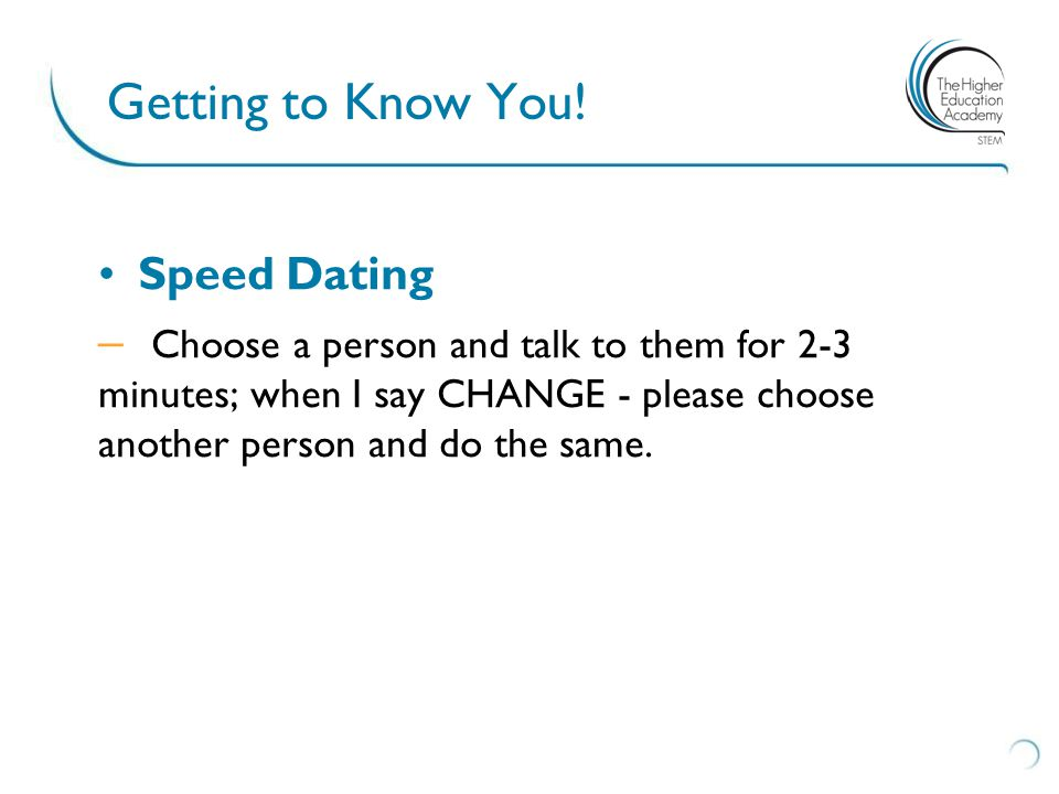 Getting to Know You! Speed Dating – Choose a person and talk to them for 2-3 minutes; when I say CHANGE - please choose another person and do the same