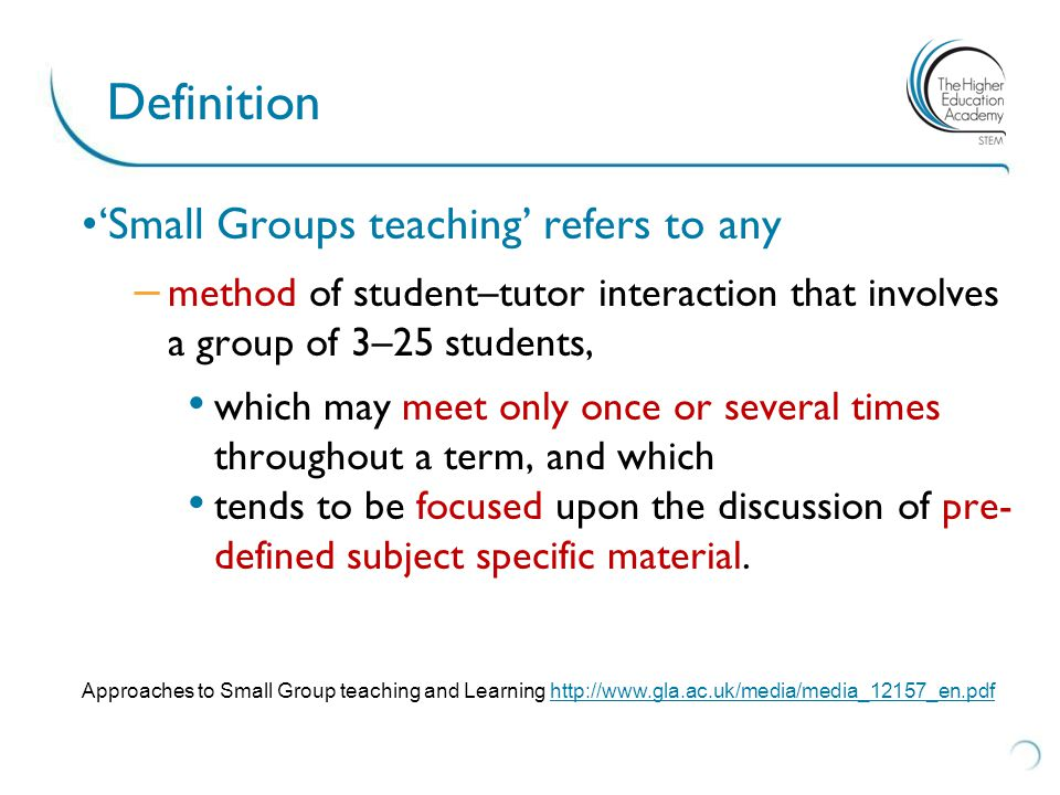 Definition 'Small Groups teaching' refers to any – method of student–tutor interaction that involves a group of 3–25 students, which may meet only onc