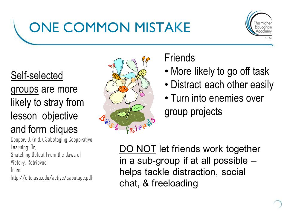 ONE COMMON MISTAKE DO NOT let friends work together in a sub-group if at all possible – helps tackle distraction, social chat, & freeloading Friends M