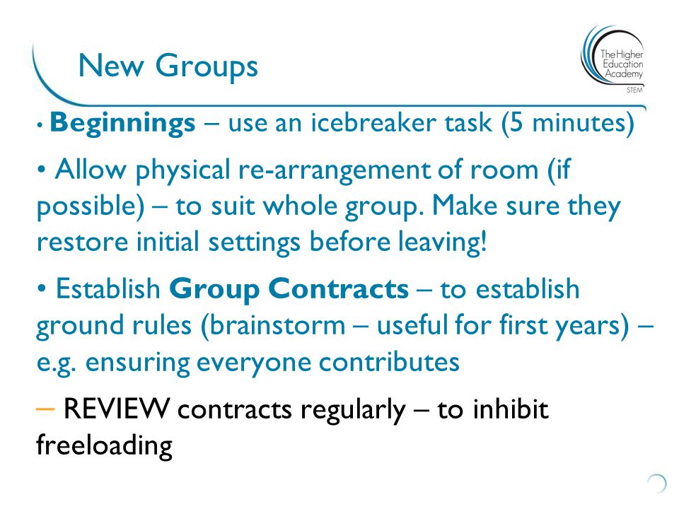 New Groups Beginnings – use an icebreaker task (5 minutes) Allow physical re-arrangement of room (if possible) – to suit whole group. Make sure they r