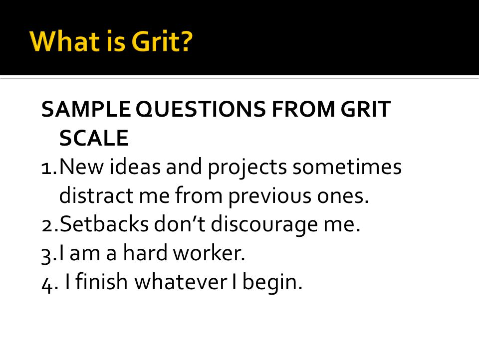 SAMPLE QUESTIONS FROM GRIT SCALE 1.New ideas and projects sometimes distract me from previous ones. 2.Setbacks don't discourage me. 3.I am a hard work