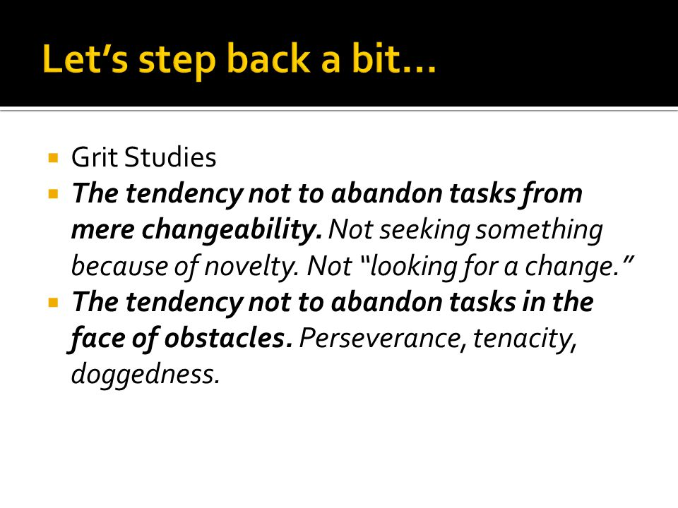 """ Grit Studies  The tendency not to abandon tasks from mere changeability. Not seeking something because of novelty. Not """"looking for a change.""""  Th"""