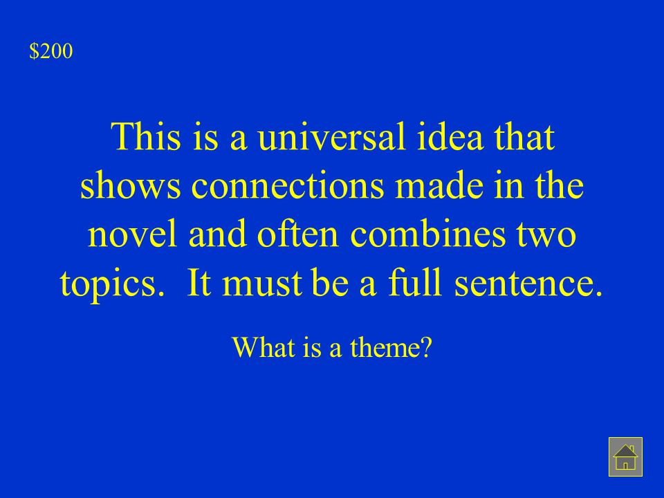 This is a universal idea that shows connections made in the novel and often combines two topics. It must be a full sentence. What is a theme? $200